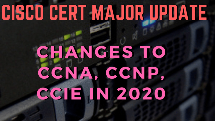 Cisco CCNA, CCNP, CCIE Certification MAJOR Update - Changes in 2020